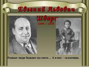 Евгений Львович Шварц 1896 – 1958 Разные люди бывают на свете… А я вот – сказ
