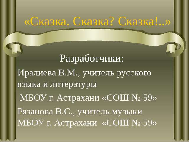 «Сказка. Сказка? Сказка!..» Разработчики: Иралиева В.М., учитель русского язы...