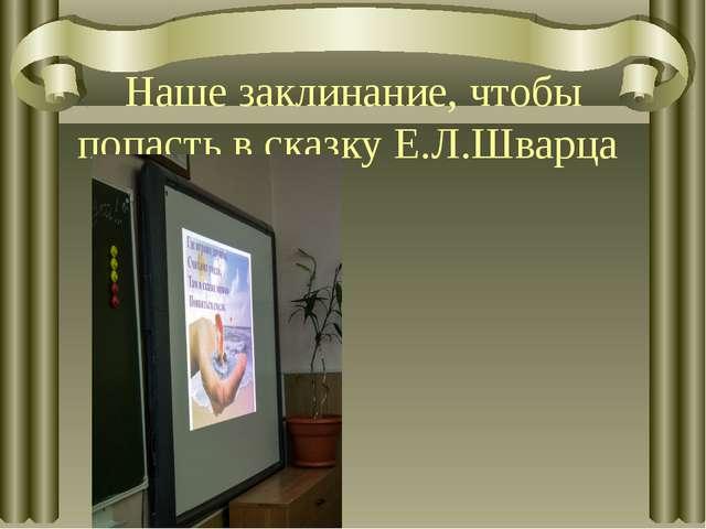 Наше заклинание, чтобы попасть в сказку Е.Л.Шварца