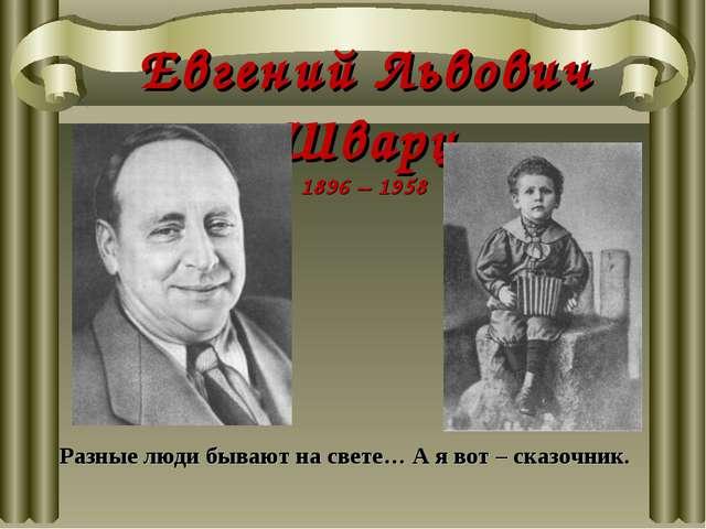 Евгений Львович Шварц 1896 – 1958 Разные люди бывают на свете… А я вот – сказ...
