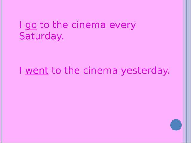 I go to the cinema every Saturday. I went to the cinema yesterday.