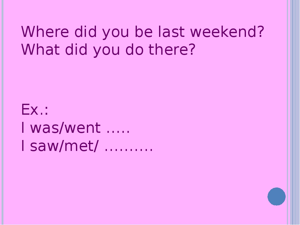 Where did you be last weekend? What did you do there? Ex.: I was/went ….. I s...