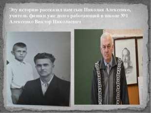Эту историю рассказал нам сын Николая Алексенко, учитель физики уже долго раб