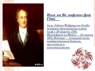 Иога́нн Во́льфганг фон Гёте (нем. Johann Wolfgang von Goethe немецкое произно
