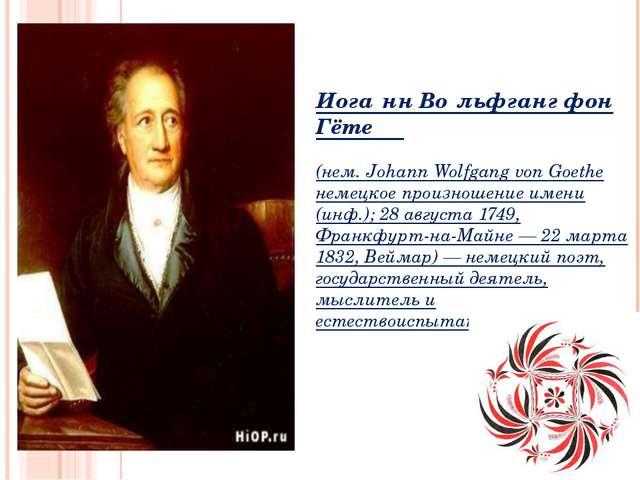 Иога́нн Во́льфганг фон Гёте (нем. Johann Wolfgang von Goethe немецкое произно...