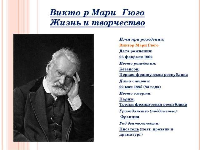 Викто́р Мари́ Гюго́ Жизнь и творчество Имя при рождении: Виктор Мари Гюго Дат...