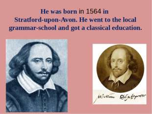 He was born in 1564 in Stratford-upon-Avon. He went to the local grammar-scho