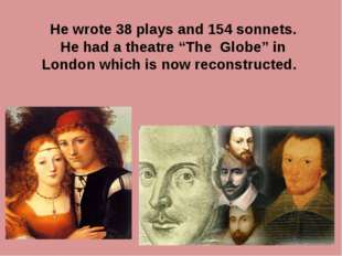 "He wrote 38 plays and 154 sonnets. He had a theatre ""The Globe"" in London wh"