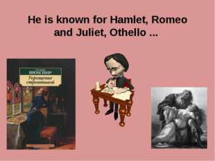 He is known for Hamlet, Romeo and Juliet, Othello ...