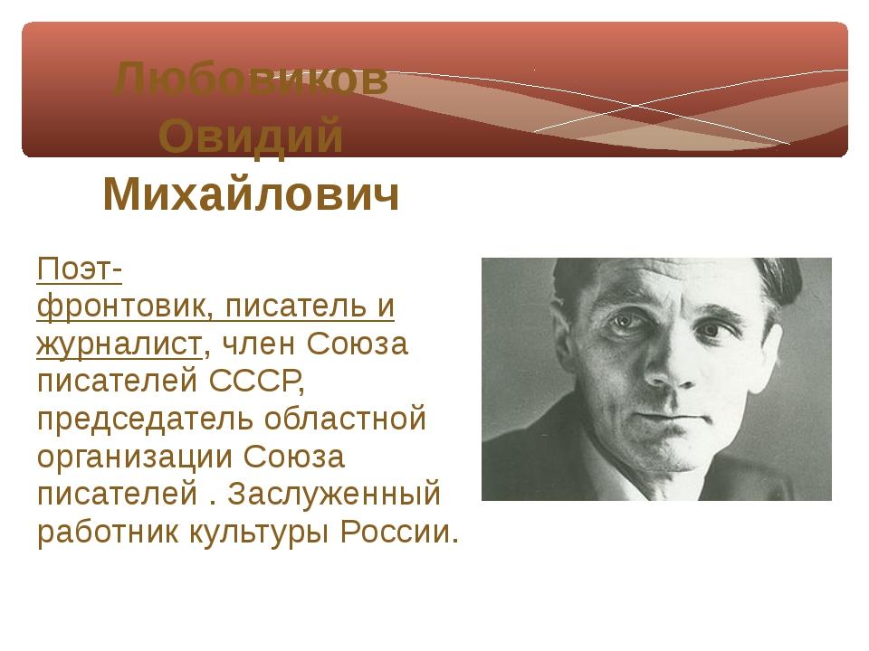 Поэт-фронтовик,писательи журналист, членСоюза писателей СССР, председатель...