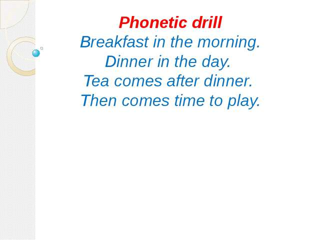 Phonetic drill Breakfast in the morning. Dinner in the day. Tea comes after d...