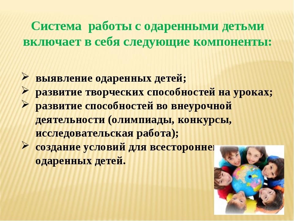 Система работы с одаренными детьми включает в себя следующие компоненты: выяв...