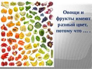 Овощи и фрукты имеют разный цвет, потому что … .