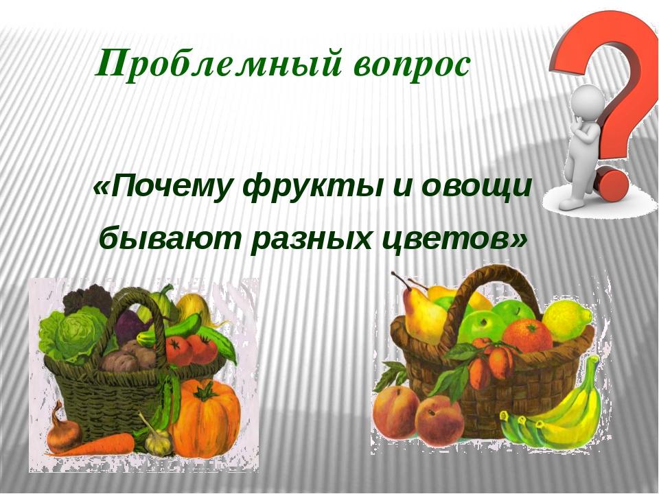 Проблемный вопрос «Почему фрукты и овощи бывают разных цветов»
