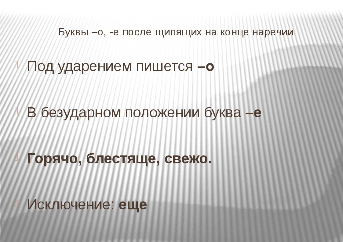 Буквы –о, -е после щипящих на конце наречии Под ударением пишется –о В безуд...