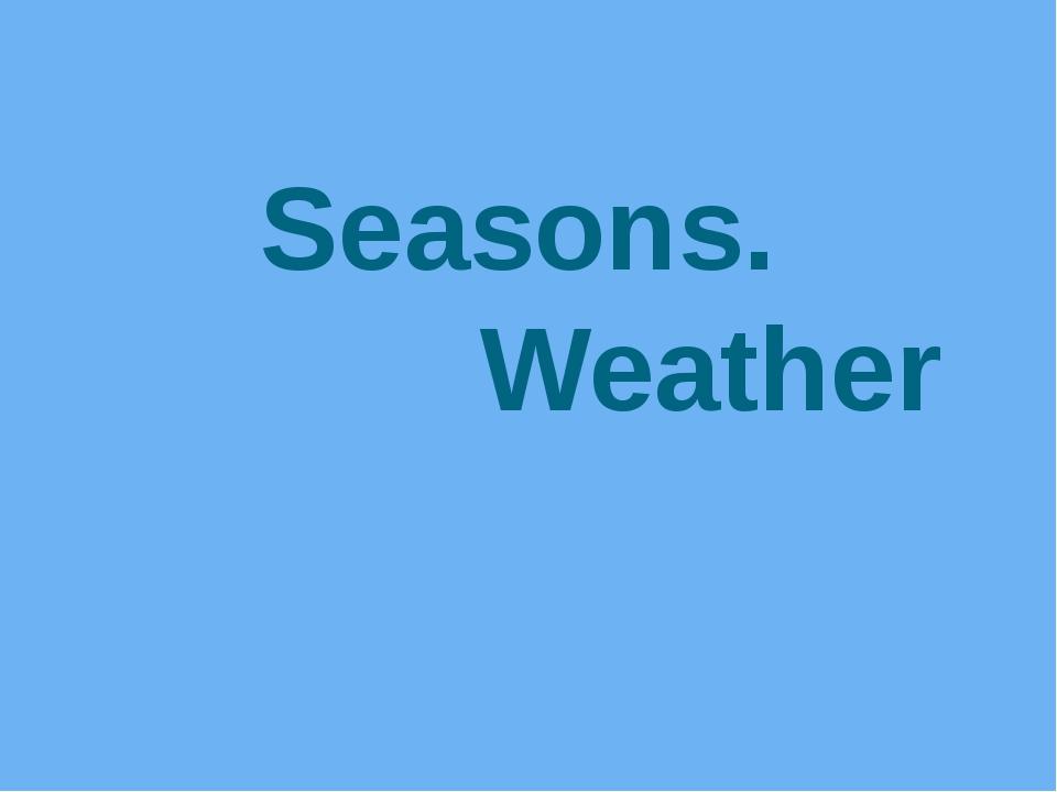 Seasons. Weather