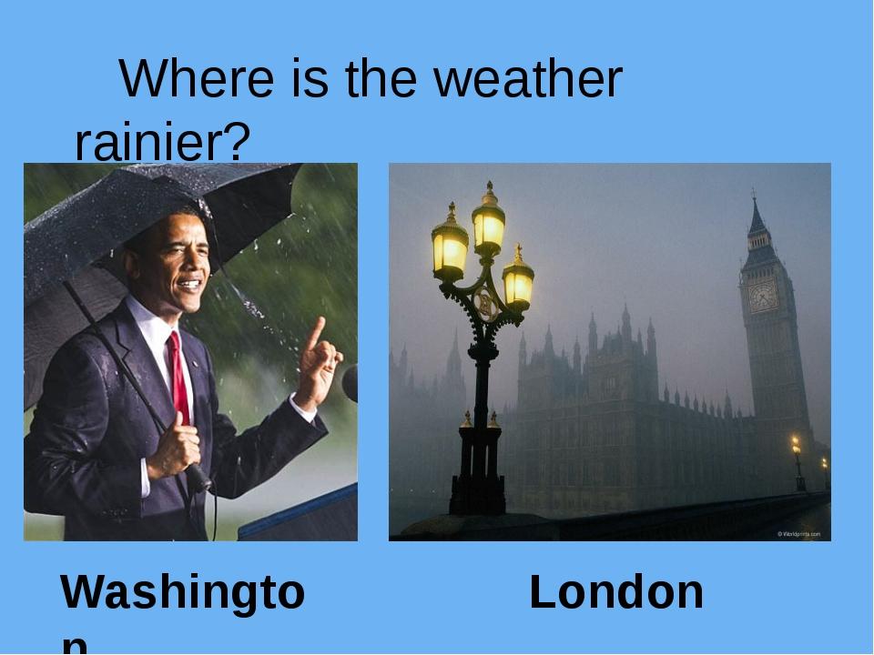 Where is the weather rainier? Washington London