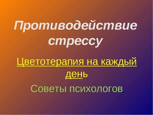 Противодействие стрессу Цветотерапия на каждый день Советы психологов
