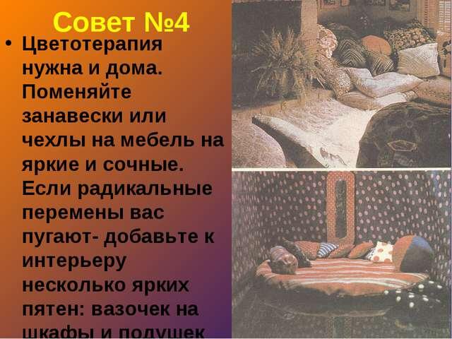 Совет №4 Цветотерапия нужна и дома. Поменяйте занавески или чехлы на мебель н...