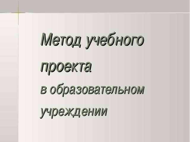 Метод учебного проекта в образовательном учреждении Инновационная деятельност...