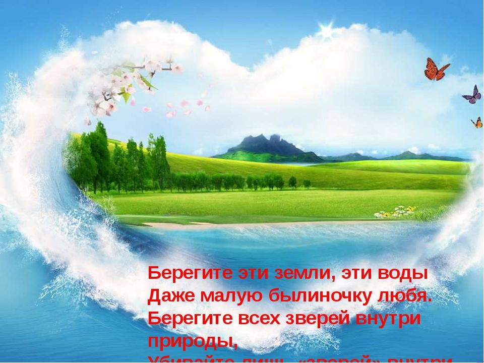 Берегите эти земли, эти воды Даже малую былиночку любя. Берегите всех зверей...