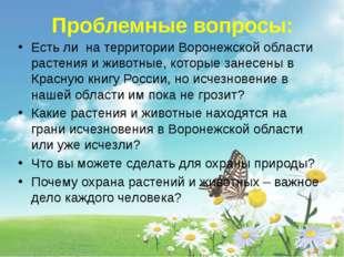 Проблемные вопросы: Есть ли на территории Воронежской области растения и жив