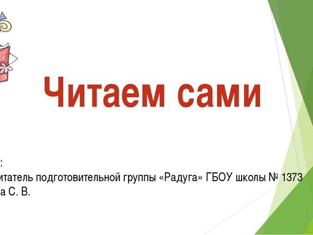 Читаем сами Автор: -воспитатель подготовительной группы «Радуга» ГБОУ школы №...