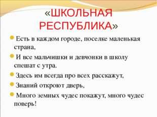 «ШКОЛЬНАЯ РЕСПУБЛИКА» Есть в каждом городе, поселке маленькая страна, И все