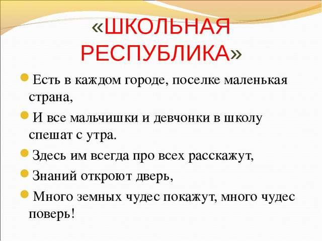 «ШКОЛЬНАЯ РЕСПУБЛИКА» Есть в каждом городе, поселке маленькая страна, И все...