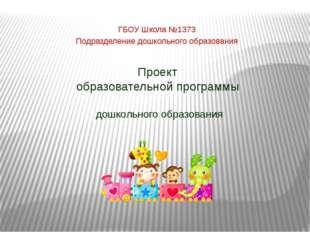 Проект образовательной программы дошкольного образования ГБОУ Школа №1373 Под