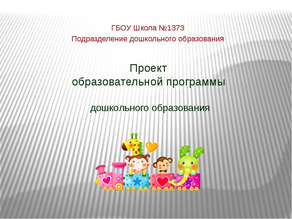 Проект образовательной программы дошкольного образования ГБОУ Школа №1373 Под...