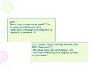 2010 г.– Технология подготовки и проведения ЕГЭ по истории и обществознанию в
