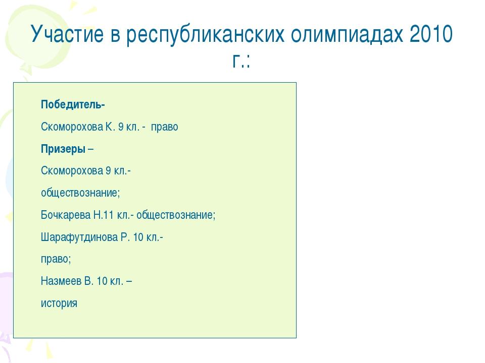 Участие в республиканских олимпиадах 2010 г.: Победитель- Скоморохова К. 9 кл...