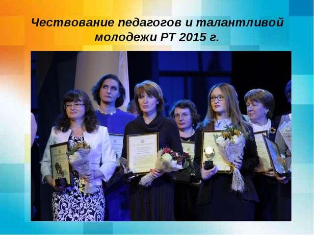 Чествование педагогов и талантливой молодежи РТ 2015 г.