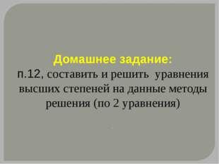 Домашнее задание: п.12, составить и решить уравнения высших степеней на данны