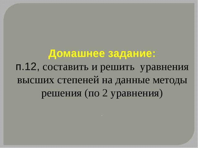 Домашнее задание: п.12, составить и решить уравнения высших степеней на данны...