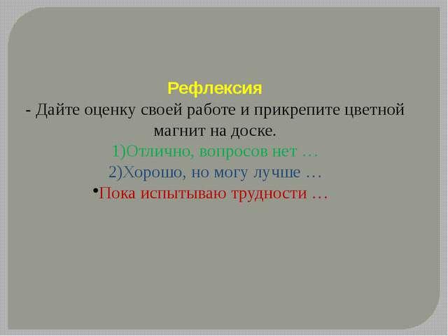 Рефлексия - Дайте оценку своей работе и прикрепите цветной магнит на доске. 1...
