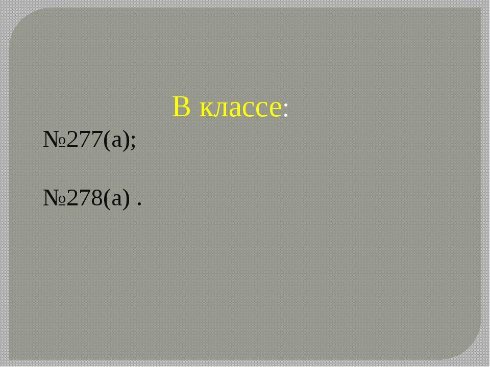 В классе: №277(а); №278(а) .