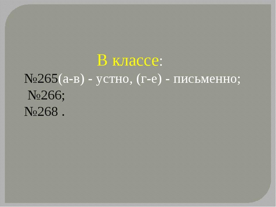 В классе: №265(а-в) - устно, (г-е) - письменно; №266; №268 .