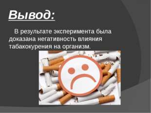 Вывод: В результате эксперимента была доказана негативность влияния табакокур