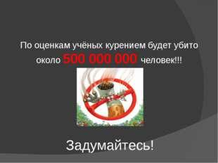 Задумайтесь! По оценкам учёных курением будет убито около 500 000 000 человек