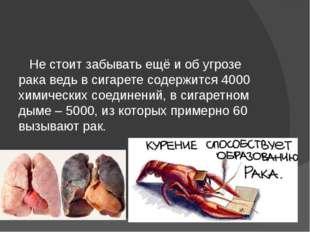 Не стоит забывать ещё и об угрозе рака ведь в сигарете содержится 4000 химич