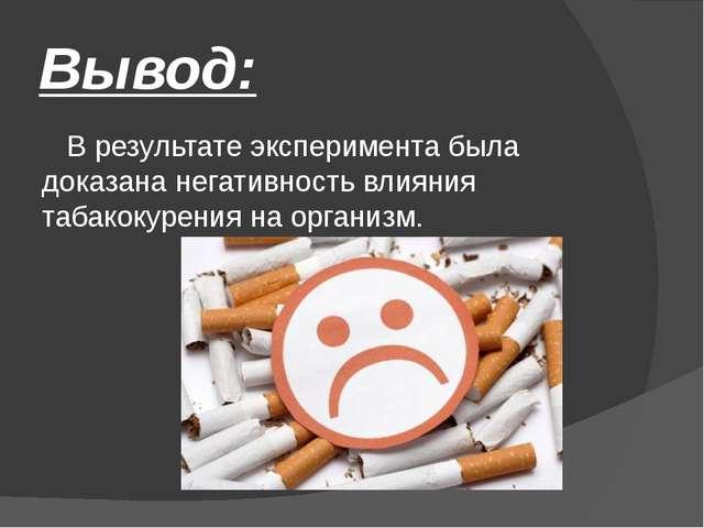 Вывод: В результате эксперимента была доказана негативность влияния табакокур...
