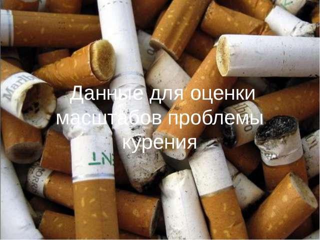 Данные для оценки масштабов проблемы курения