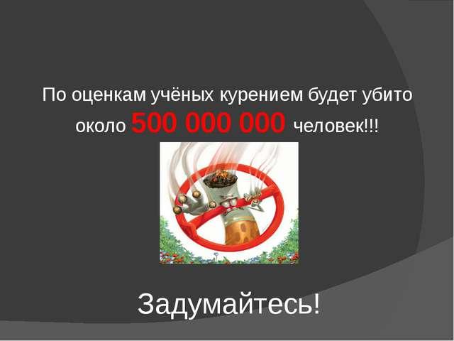 Задумайтесь! По оценкам учёных курением будет убито около 500 000 000 человек...