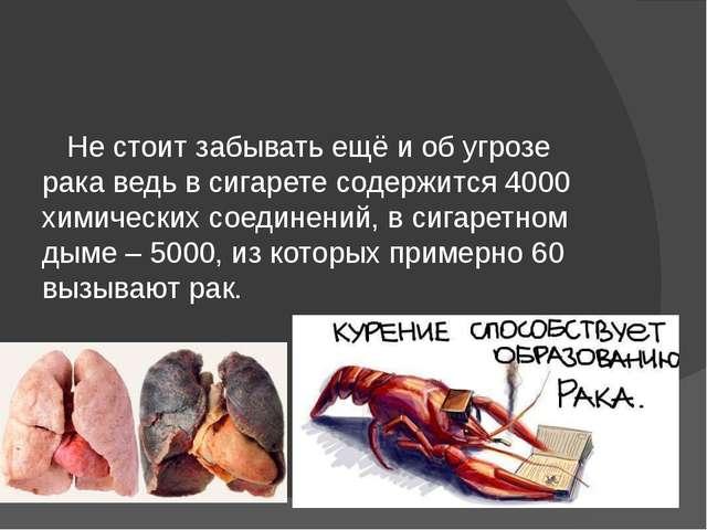 Не стоит забывать ещё и об угрозе рака ведь в сигарете содержится 4000 химич...