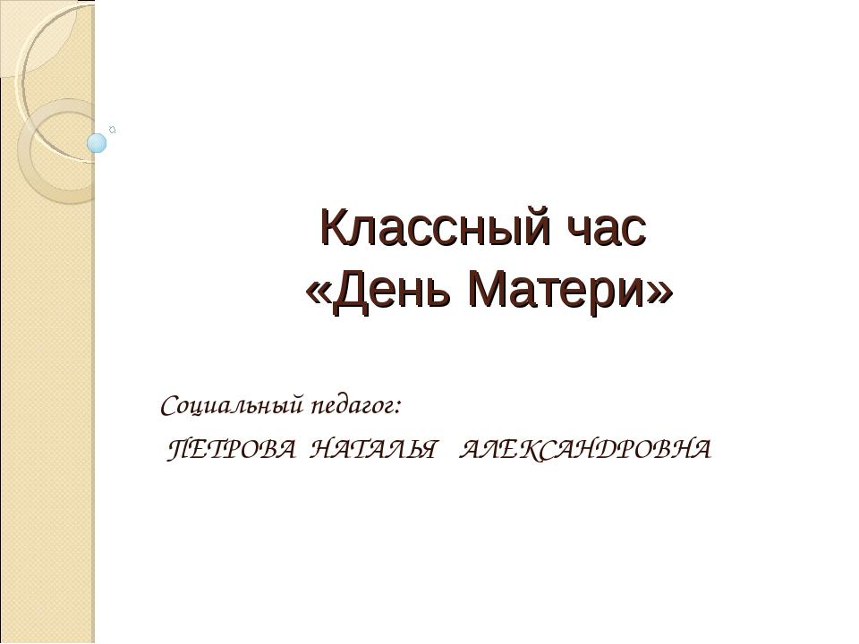 Классный час «День Матери» Социальный педагог: ПЕТРОВА НАТАЛЬЯ АЛЕКСАНДРОВНА
