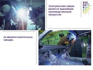 Электрическая сварка является важнейшим производственным процессом на машинос