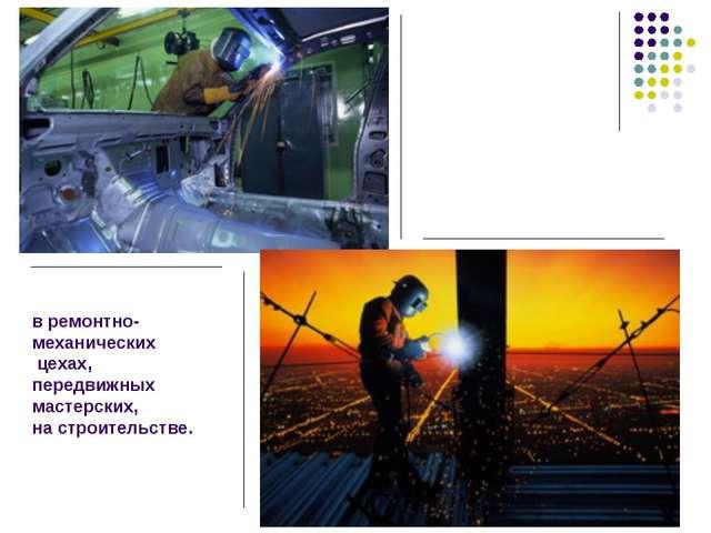 в ремонтно-механических цехах, передвижных мастерских, на строительстве.