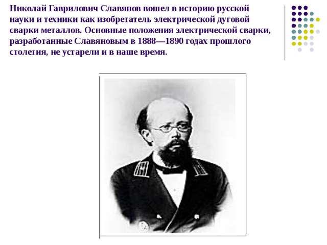 Николай Гаврилович Славянов вошел в историю русской науки и техники как изобр...